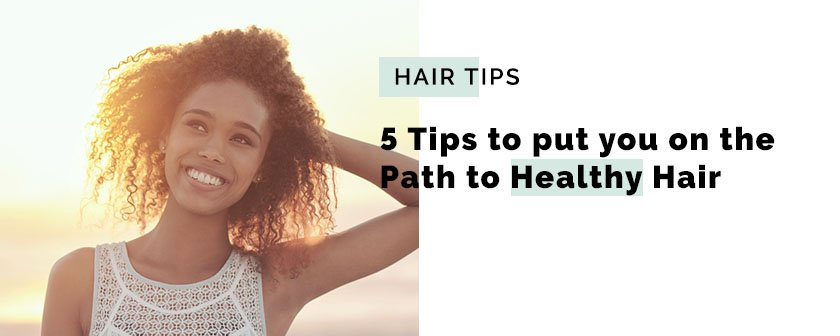 5 Tips to put you on the Path to Healthy Hair